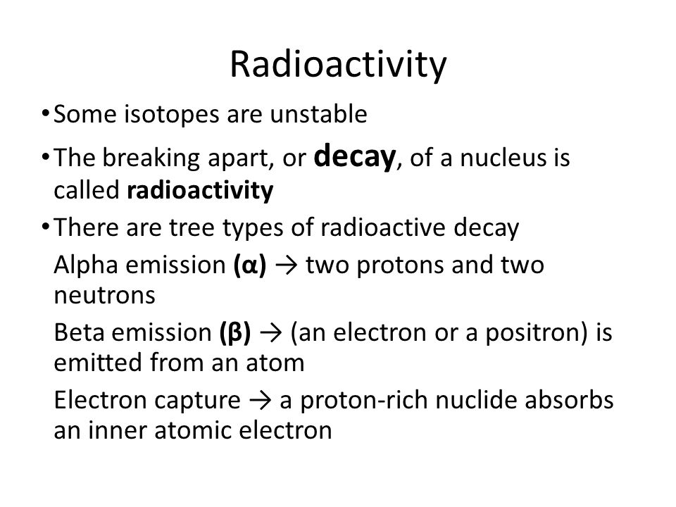 Radioactivity Some isotopes are unstable