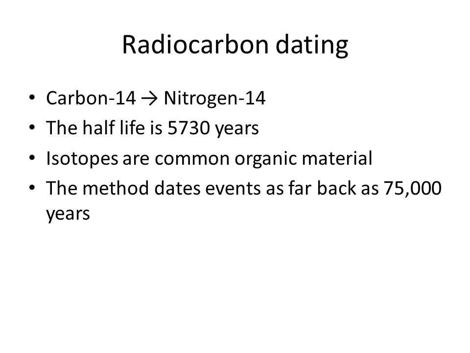 Radiocarbon dating Carbon-14 → Nitrogen-14 The half life is 5730 years
