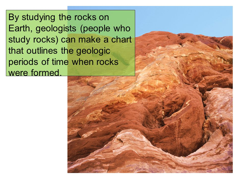 By studying the rocks on Earth, geologists (people who study rocks) can make a chart that outlines the geologic periods of time when rocks were formed.