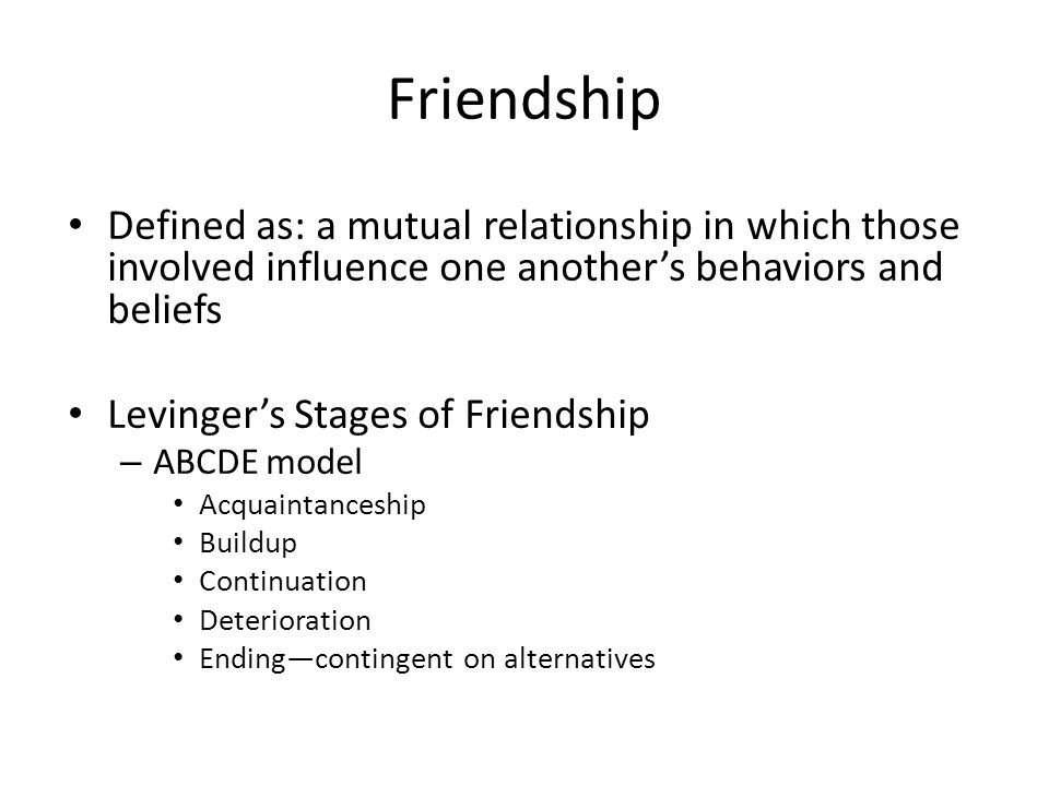 Friendship Defined as: a mutual relationship in which those involved influence one another's behaviors and beliefs.