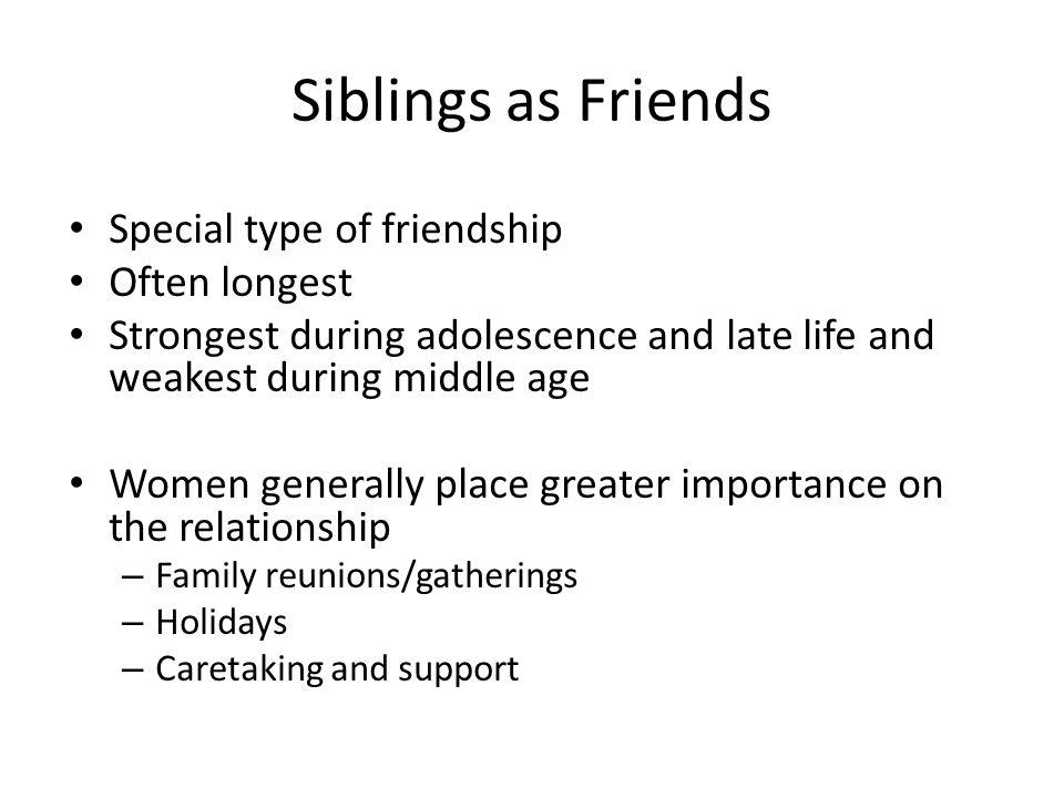 Siblings as Friends Special type of friendship Often longest