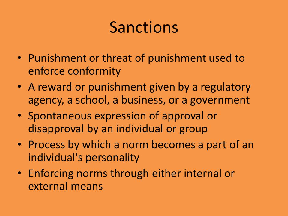 Sanctions Punishment or threat of punishment used to enforce conformity.