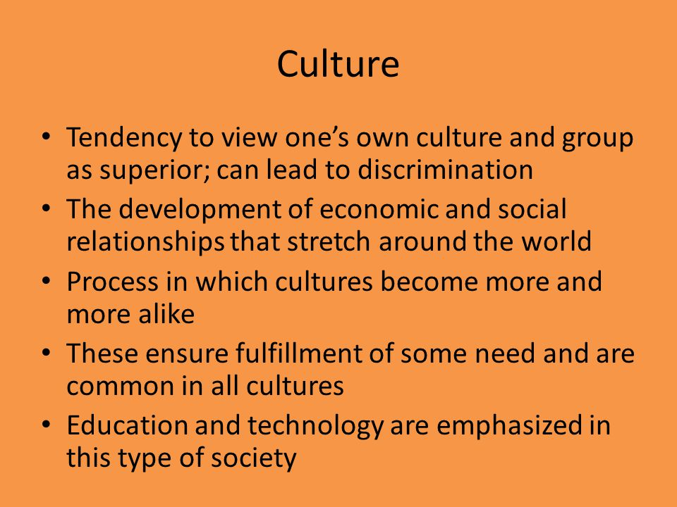 Culture Tendency to view one's own culture and group as superior; can lead to discrimination.