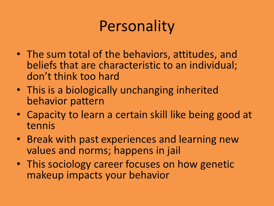 Personality The sum total of the behaviors, attitudes, and beliefs that are characteristic to an individual; don't think too hard.