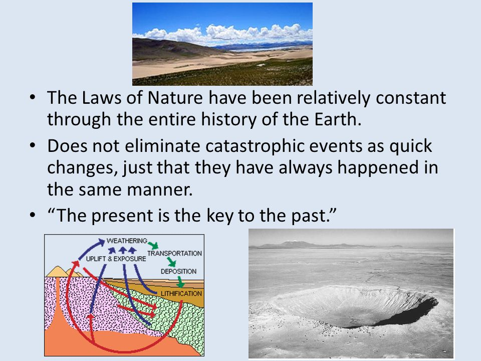 The Laws of Nature have been relatively constant through the entire history of the Earth.