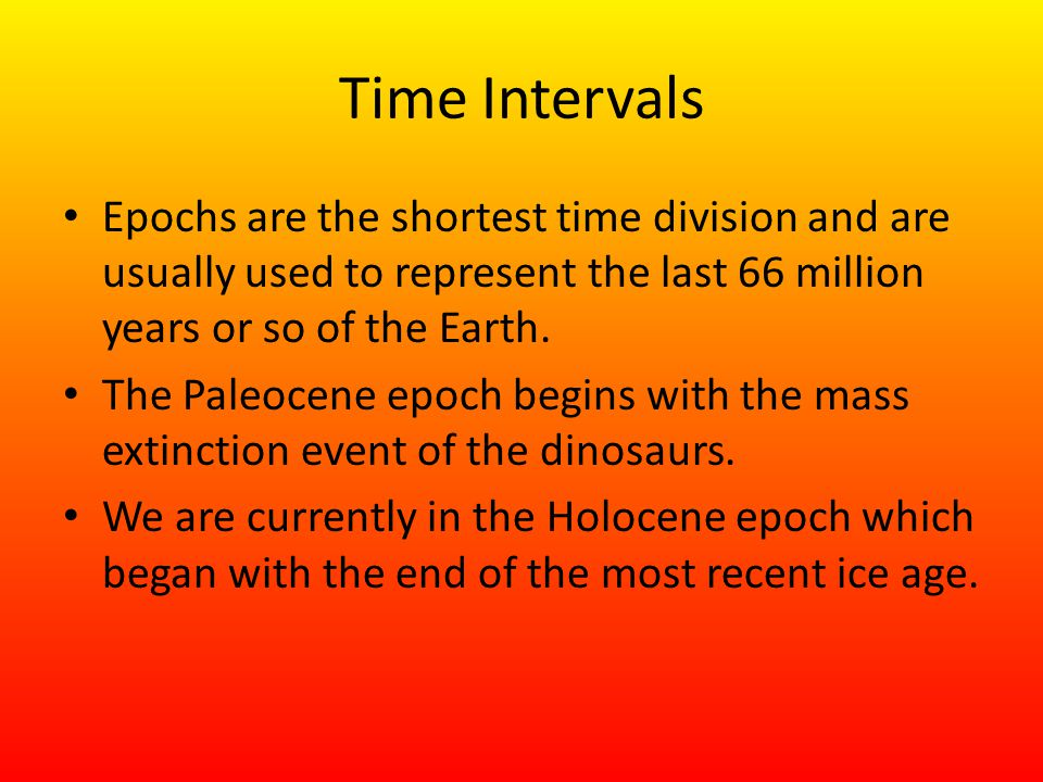 Time Intervals Epochs are the shortest time division and are usually used to represent the last 66 million years or so of the Earth.