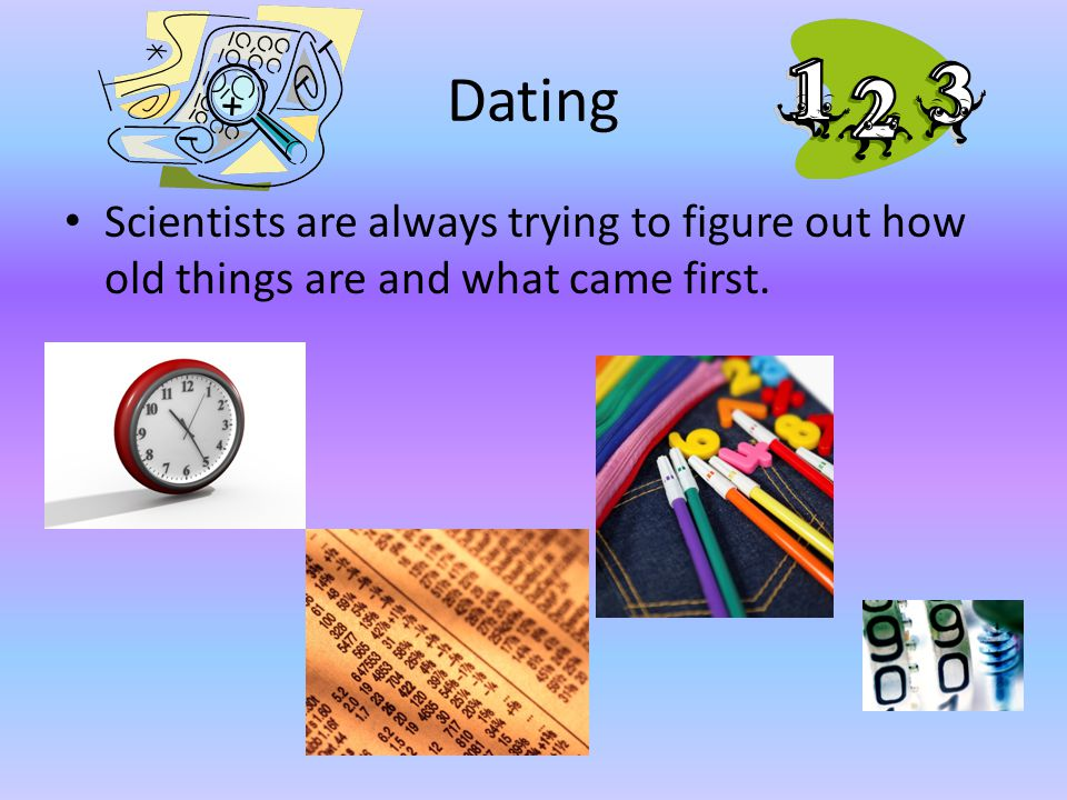 Dating Scientists are always trying to figure out how old things are and what came first.