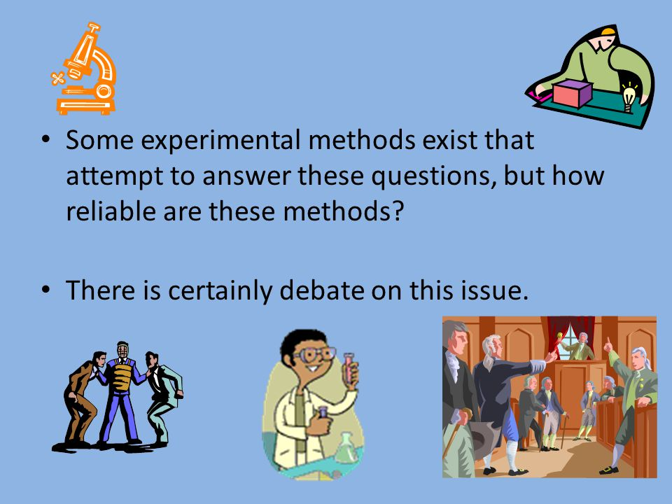 Some experimental methods exist that attempt to answer these questions, but how reliable are these methods