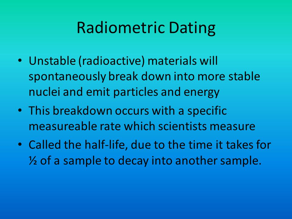 Radiometric Dating Unstable (radioactive) materials will spontaneously break down into more stable nuclei and emit particles and energy.