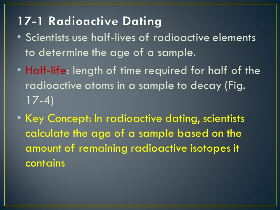 17-1 Radioactive Dating Scientists use half-lives of radioactive elements to determine the age of a sample.