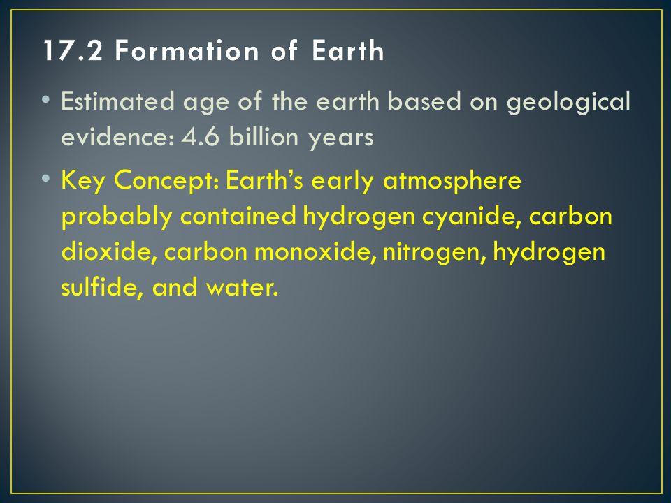 17.2 Formation of Earth Estimated age of the earth based on geological evidence: 4.6 billion years.