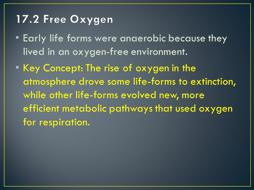 17.2 Free Oxygen Early life forms were anaerobic because they lived in an oxygen-free environment.