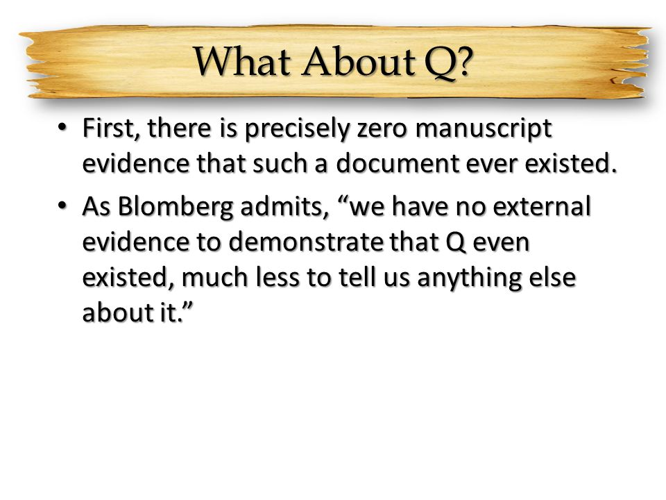 What About Q First, there is precisely zero manuscript evidence that such a document ever existed.