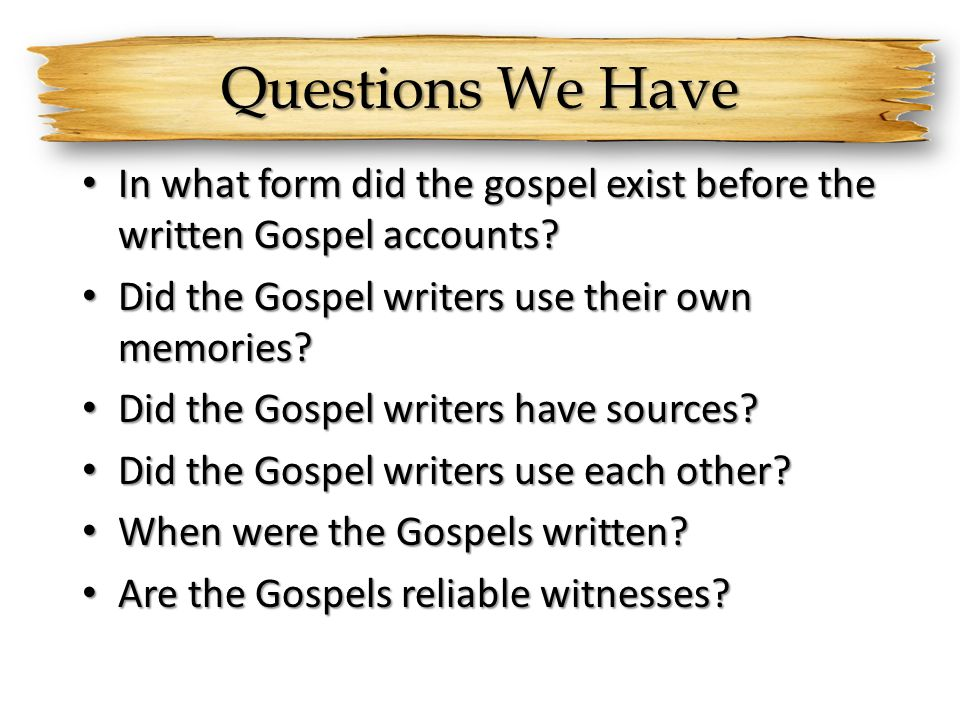 Questions We Have In what form did the gospel exist before the written Gospel accounts Did the Gospel writers use their own memories