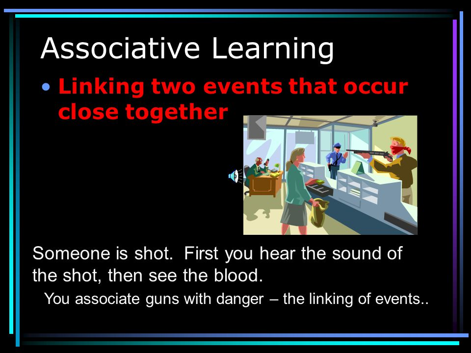 Associative Learning Linking two events that occur close together