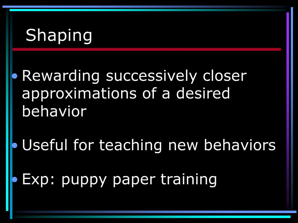 Shaping Rewarding successively closer approximations of a desired behavior. Useful for teaching new behaviors.