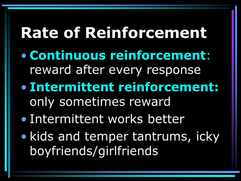Rate of Reinforcement Continuous reinforcement: reward after every response. Intermittent reinforcement: only sometimes reward.