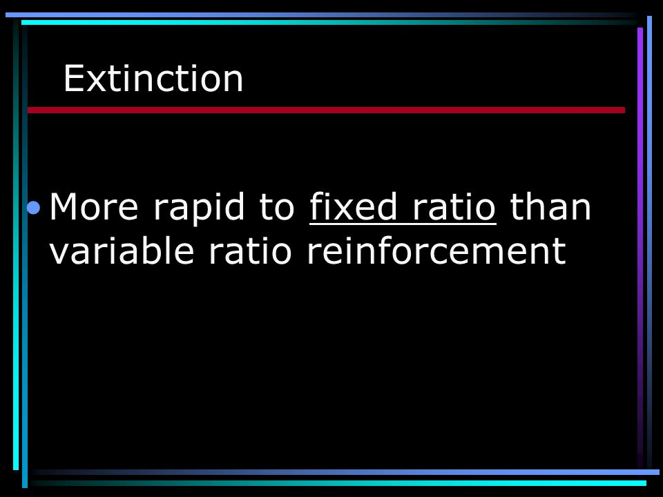 Extinction More rapid to fixed ratio than variable ratio reinforcement