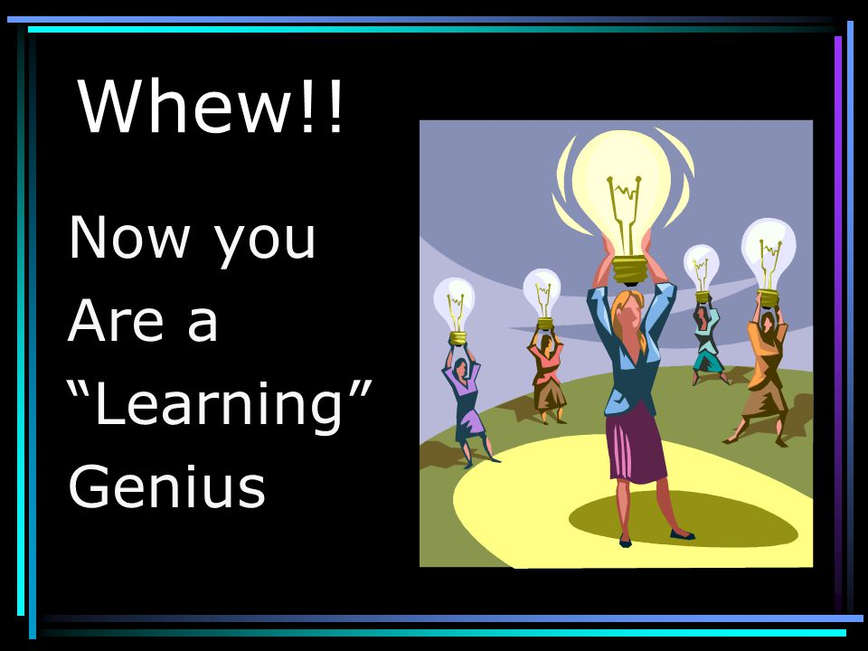 Whew!! Now you Are a Learning Genius