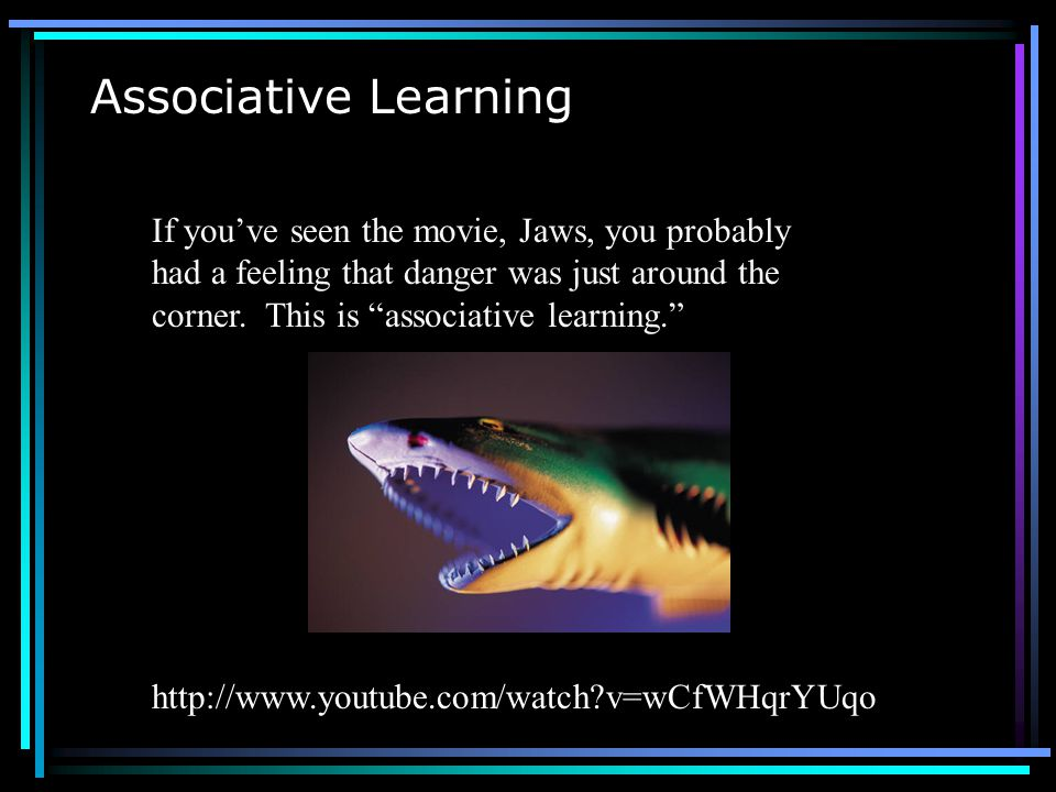 Associative Learning If you've seen the movie, Jaws, you probably