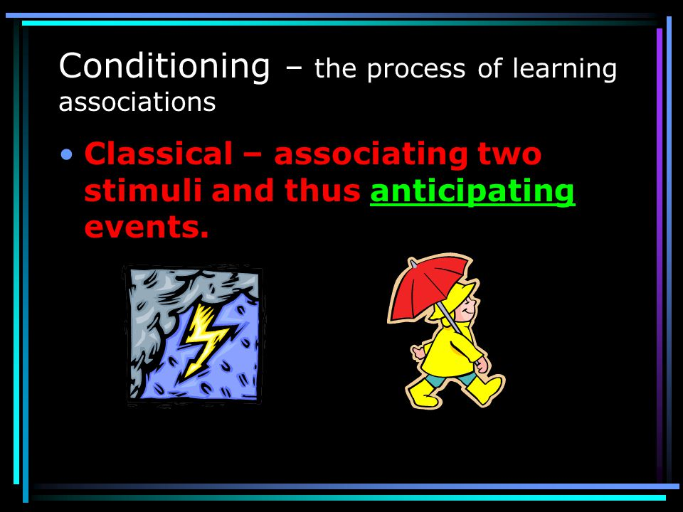 Conditioning – the process of learning associations