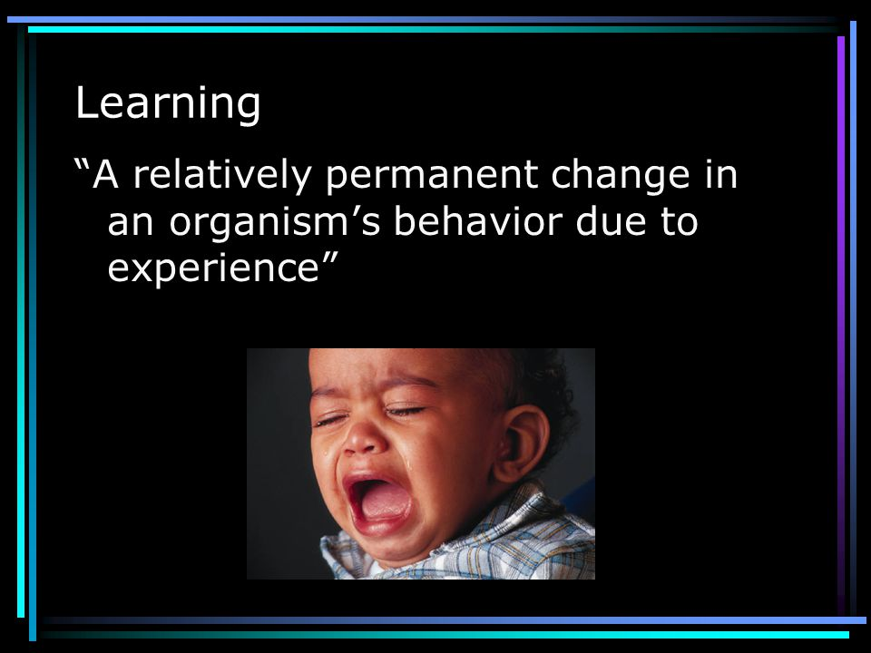 Learning A relatively permanent change in an organism's behavior due to experience