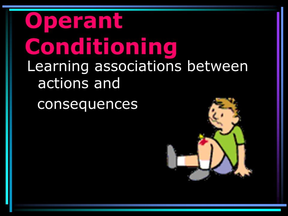 Operant Conditioning Learning associations between actions and
