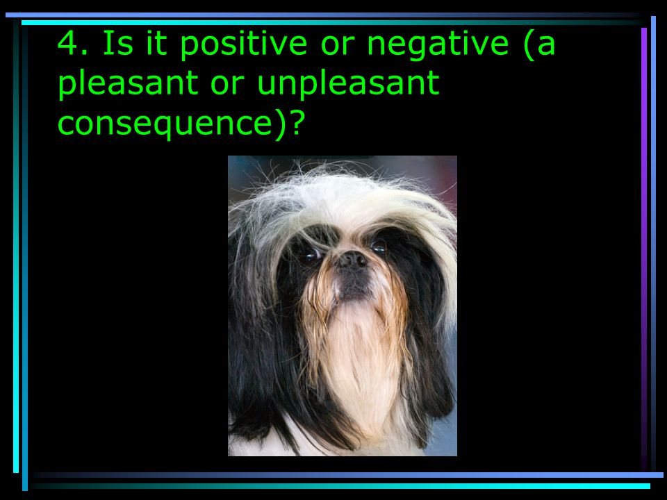 4. Is it positive or negative (a pleasant or unpleasant consequence)