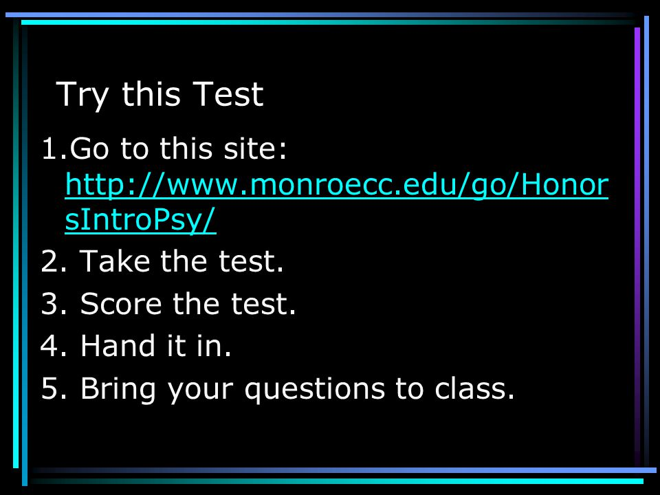 Try this Test 1.Go to this site: http://www.monroecc.edu/go/HonorsIntroPsy/ 2. Take the test. 3. Score the test.