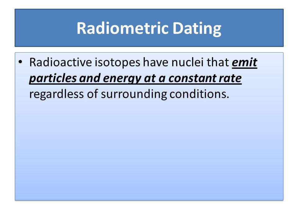 Radiometric Dating Radioactive isotopes have nuclei that emit particles and energy at a constant rate regardless of surrounding conditions.