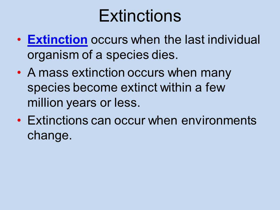 Extinctions Extinction occurs when the last individual organism of a species dies.