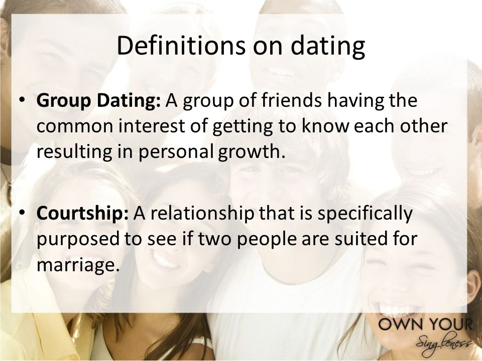 Definitions on dating Group Dating: A group of friends having the common interest of getting to know each other resulting in personal growth.
