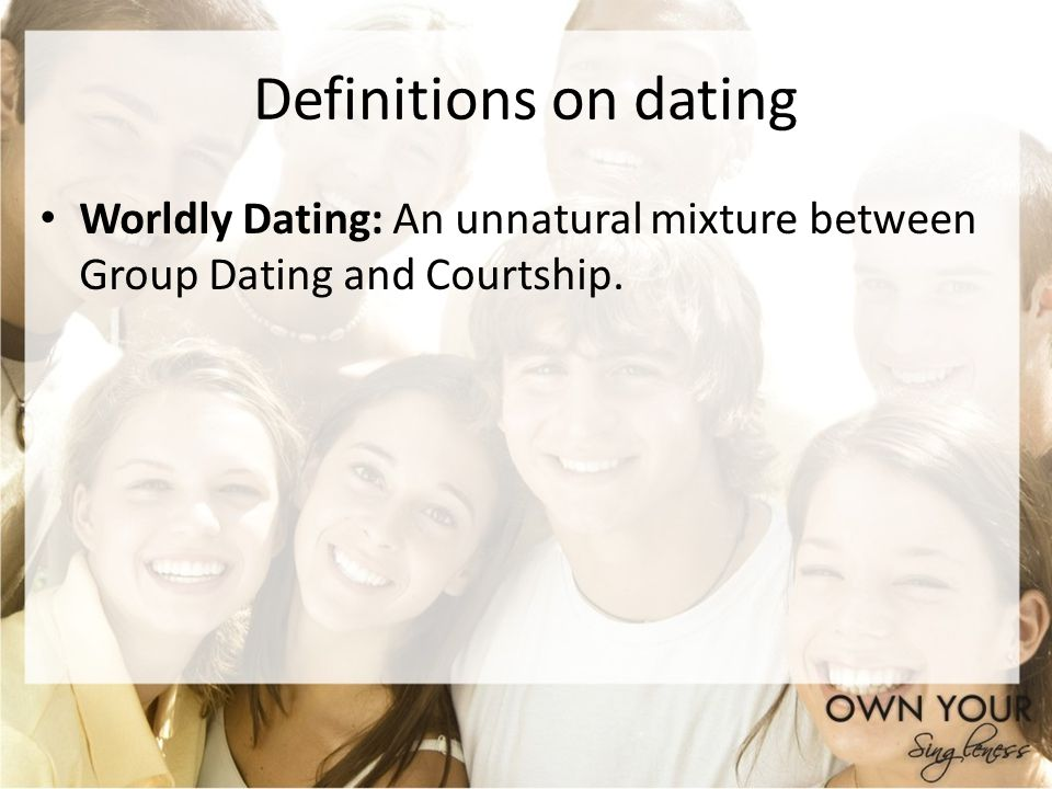 Definitions on dating Worldly Dating: An unnatural mixture between Group Dating and Courtship.