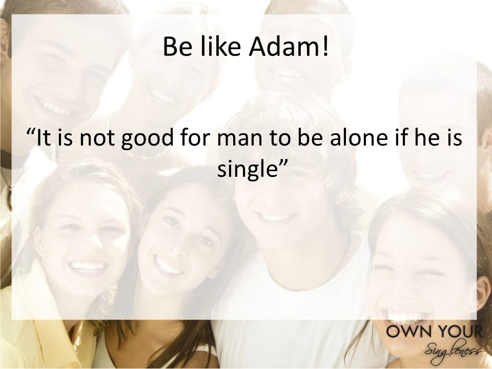 It is not good for man to be alone if he is single