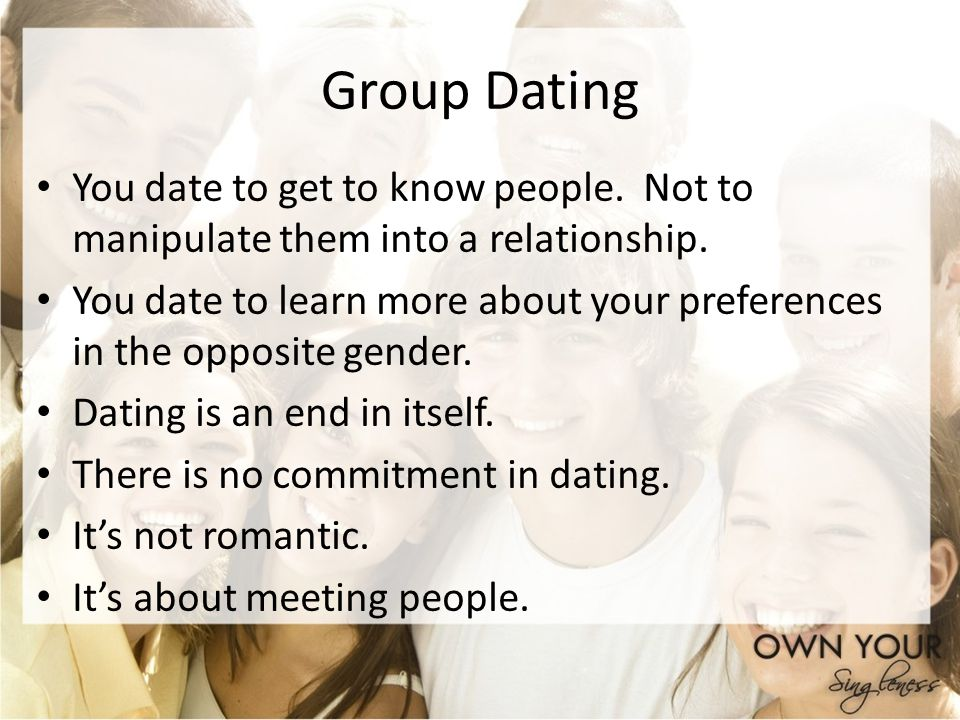 Group Dating You date to get to know people. Not to manipulate them into a relationship.