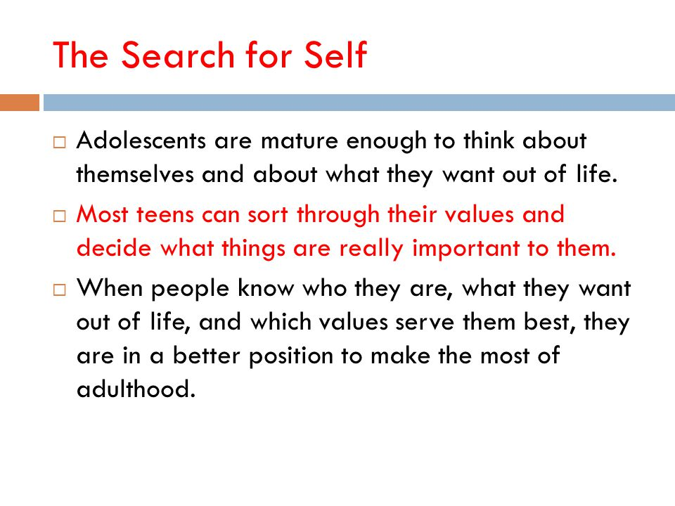 The Search for Self Adolescents are mature enough to think about themselves and about what they want out of life.