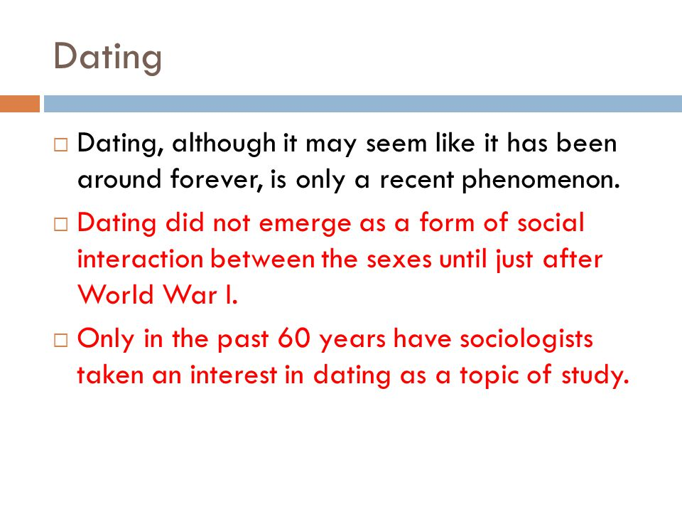 Dating Dating, although it may seem like it has been around forever, is only a recent phenomenon.