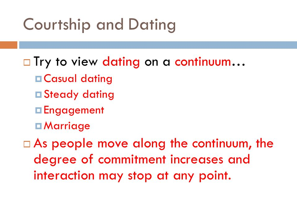Courtship and Dating Try to view dating on a continuum…