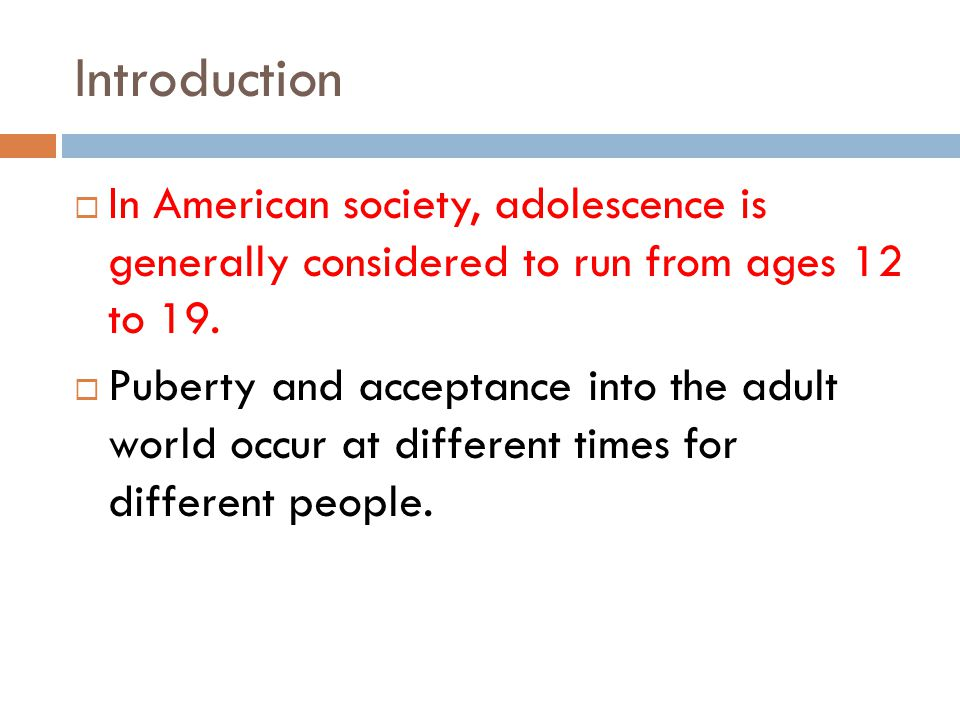 Introduction In American society, adolescence is generally considered to run from ages 12 to 19.