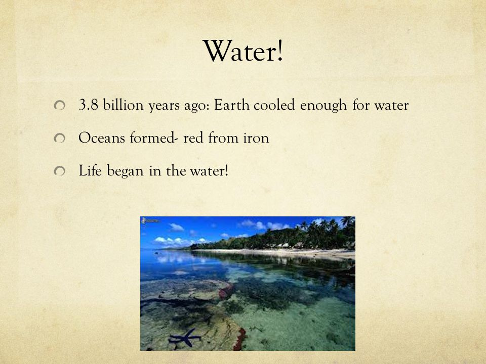 Water! 3.8 billion years ago: Earth cooled enough for water