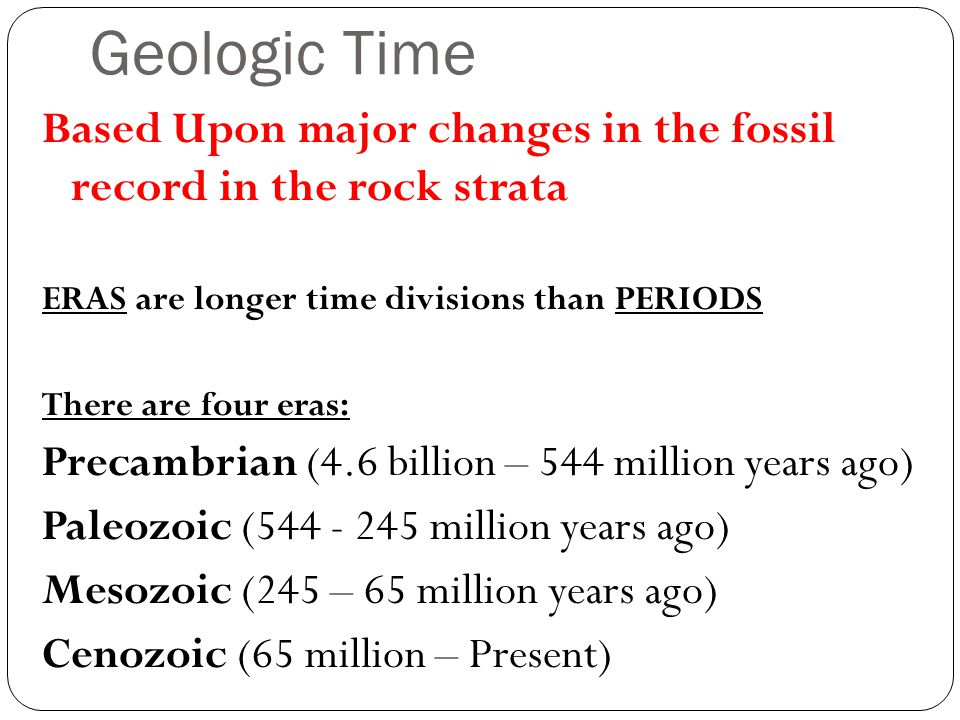Geologic Time Based Upon major changes in the fossil record in the rock strata. ERAS are longer time divisions than PERIODS.