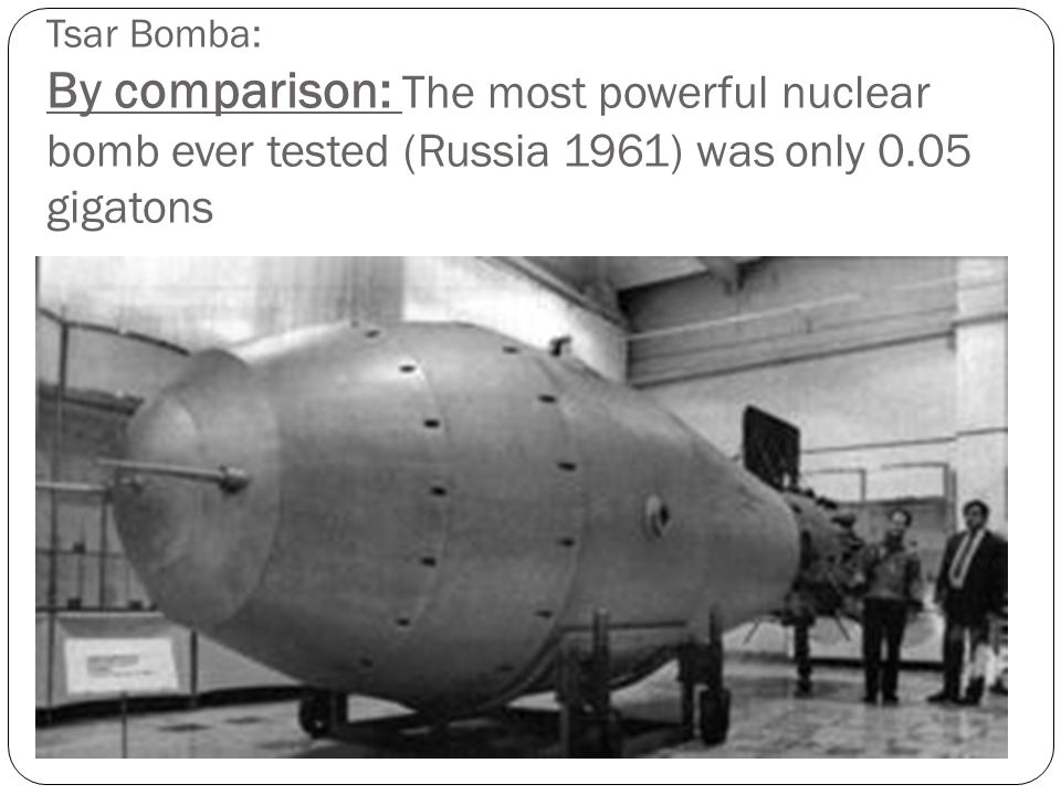 Tsar Bomba: By comparison: The most powerful nuclear bomb ever tested (Russia 1961) was only 0.05 gigatons