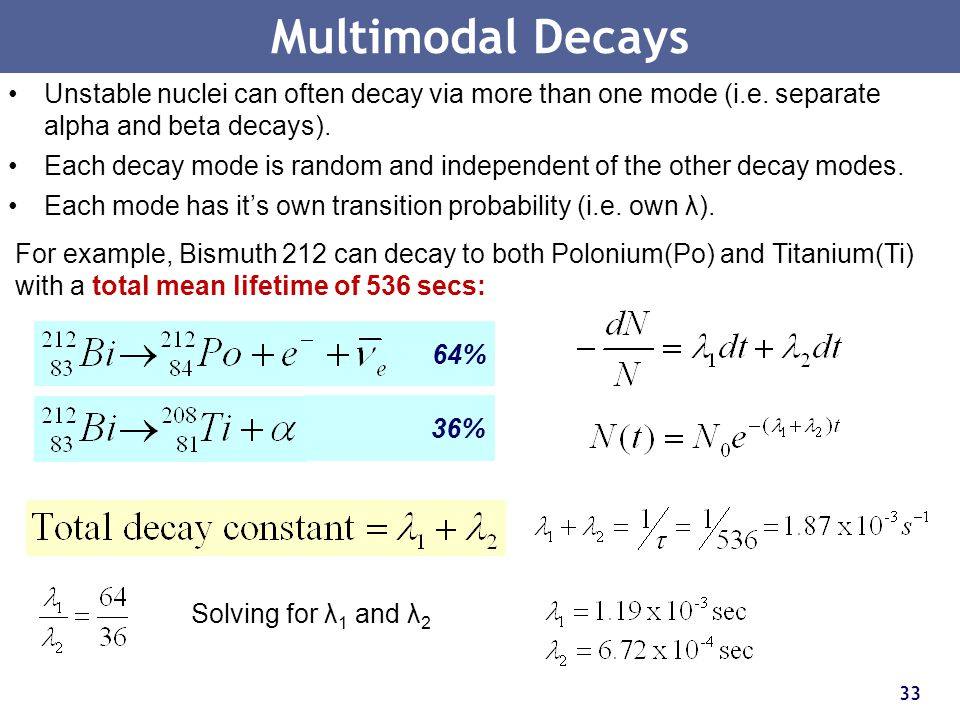 Multimodal Decays Unstable nuclei can often decay via more than one mode (i.e. separate alpha and beta decays).