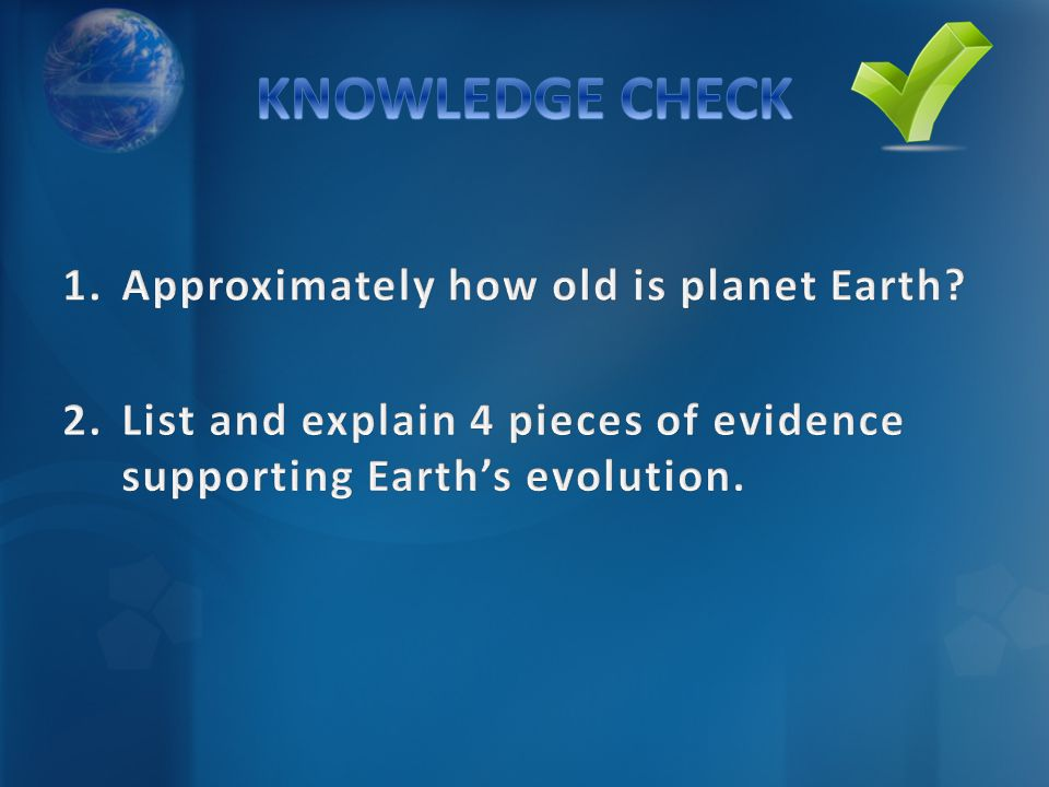 KNOWLEDGE CHECK Approximately how old is planet Earth