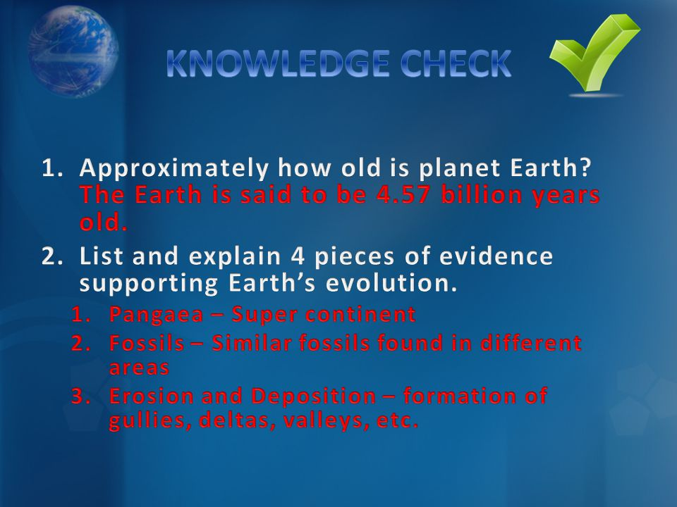 KNOWLEDGE CHECK Approximately how old is planet Earth The Earth is said to be 4.57 billion years old.