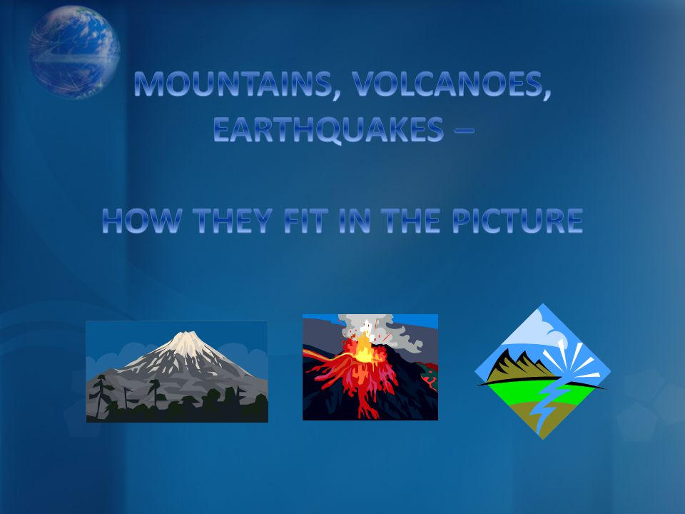 MOUNTAINS, VOLCANOES, EARTHQUAKES – HOW THEY FIT IN THE PICTURE