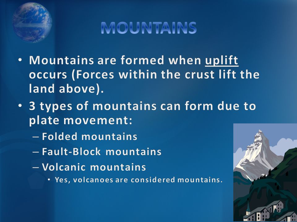 MOUNTAINS Mountains are formed when uplift occurs (Forces within the crust lift the land above).