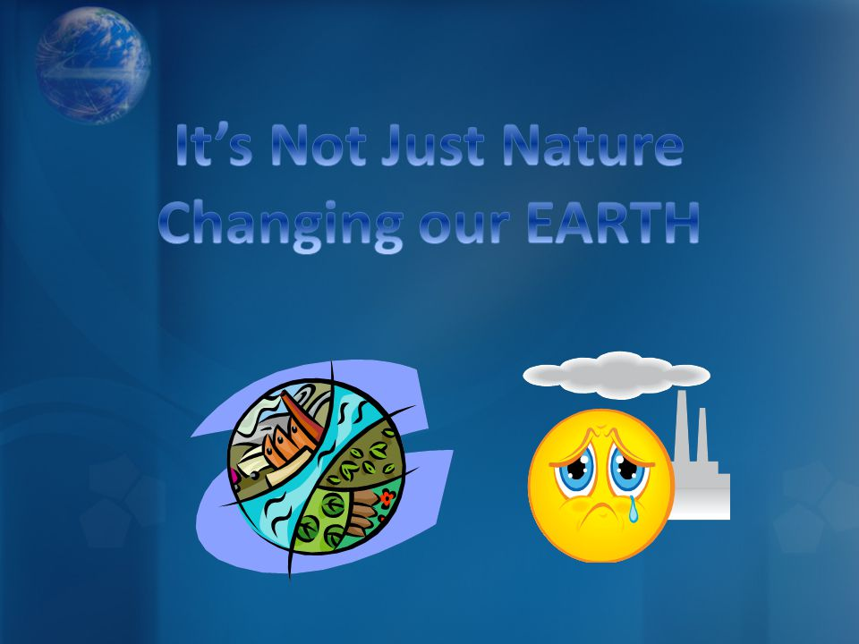 It's Not Just Nature Changing our EARTH