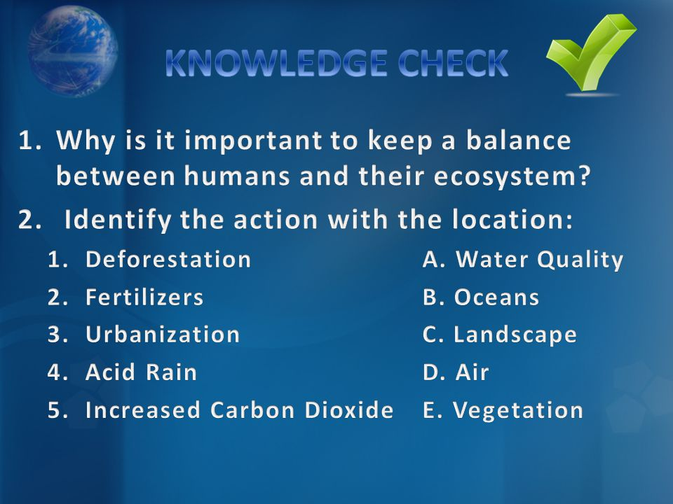 KNOWLEDGE CHECK Why is it important to keep a balance between humans and their ecosystem Identify the action with the location: