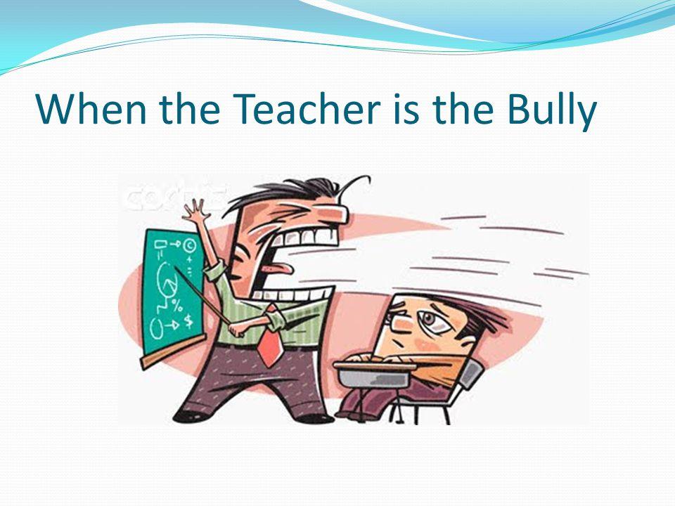 When the Teacher is the Bully
